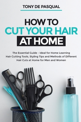 How to Cut Your Hair at Home: The Essential Guide - Ideal for Home Learning (Hair Cutting Tools, Styling Tips and Methods of Different Hair Cuts at Cover Image