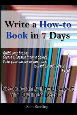 Write a How-To Book in 7 Days: Become an Author, Expert and Opinion Leader Cover Image
