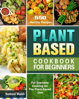 Plant Based Cookbook For Beginners: 550 Healthy Recipes for Everyday Cooking On The Plant-Based Diet. Cover Image