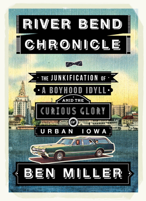 River Bend Chronicle: The Junkification of a Boyhood Idyll Amid the Curious Glory of Urban Iowa Cover Image