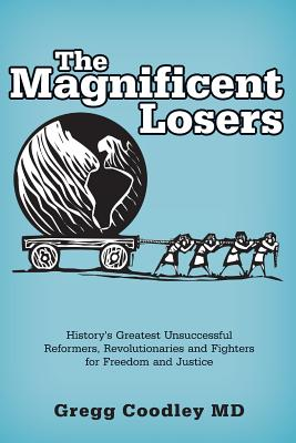The Magnificent Losers: History's Greatest Unsuccessful Reformers, Revolutionaries and Fighters for Freedom and Justice Cover Image