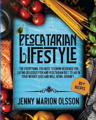 Pescatarian Lifestyle: The Everything You Need To Know Resource for Eating Delicious Fish and Vegetarian Diet To Aid in Your Weight Loss and Cover Image
