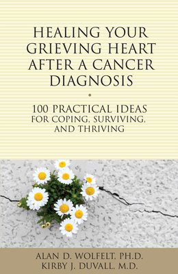 Healing Your Grieving Heart After a Cancer Diagnosis: 100 Practical Ideas for Coping, Surviving, and Thriving (The 100 Ideas Series) Cover Image