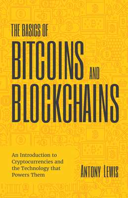 The Basics of Bitcoins and Blockchains: An Introduction to Cryptocurrencies and the Technology That Powers Them (Cryptography, Crypto Trading, Derivat Cover Image