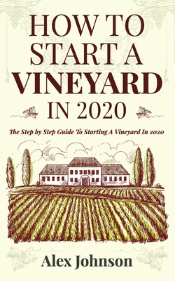 How To Start A Vineyard In 2020: The Step by Step Guide To Starting A Vineyard In 2020 Cover Image
