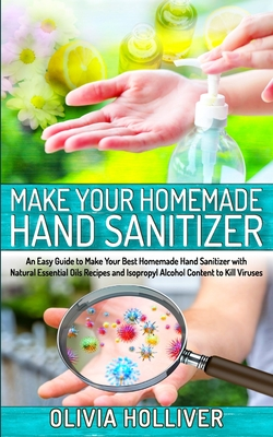 Make Your Homemade Hand Sanitizer: An Easy Guide to Make Your Best Homemade Hand Sanitizer with Natural Essential Oils Recipes and Isopropyl Alcohol C Cover Image