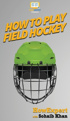 How To Play Field Hockey: Your Step By Step Guide To Playing Field Hockey Cover Image