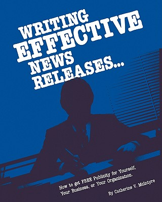 Writing Effective News Releases: How to Get Free Publicity for Yourself, Your Business or Your Organization, Second Edition Cover Image