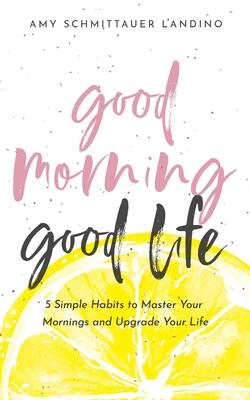 Good Morning, Good Life: 5 Simple Habits to Master Your Mornings and Upgrade Your Life Cover Image