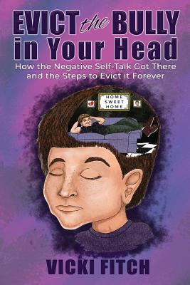 Evict the Bully in Your Head: How the Negative Self-Talk Got There and How to Evict it Forever Cover Image