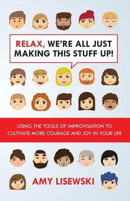 Relax, We're All Just Making This Stuff Up!: Using the tools of improvisation to cultivate more courage and joy in your life Cover Image