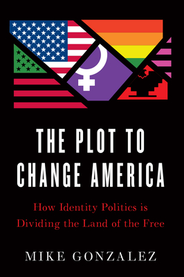 The Plot to Change America: How Identity Politics Is Dividing the Land of the Free Cover Image