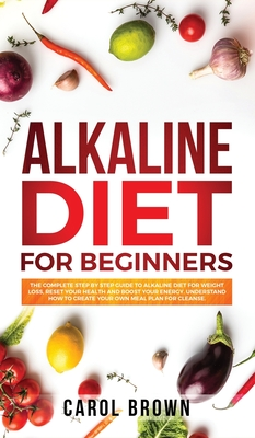 Alkaline Diet For Beginners: The Complete Step by Step Guide to Alkaline Diet for Weight Loss, Reset your Health and Boost your Energy. Understand Cover Image