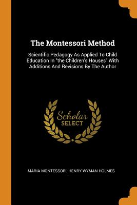 The Montessori Method: Scientific Pedagogy as Applied to Child Education in the Children's Houses with Additions and Revisions by the Author Cover Image