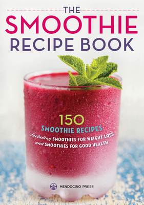 Smoothie Recipe Book: 150 Smoothie Recipes Including Smoothies for Weight Loss and Smoothies for Optimum Health Cover Image