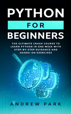 Python for Beginners: The Ultimate Crash Course to Learn Python in 7 Days with Step-by-Step Guidance and Hands-On Exercises Cover Image