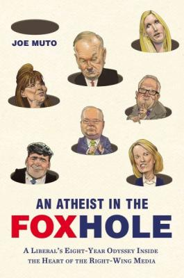 An Atheist in the Foxhole: A Liberal's Eight-Year Odyssey Inside the Heart of the Right-Wing Media Cover Image