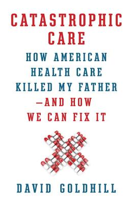 Catastrophic Care: How American Health Care Killed My Father--and How We Can Fix It Cover Image