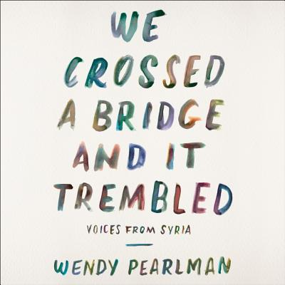 We Crossed a Bridge and It Trembled Lib/E: Voices from Syria Cover Image
