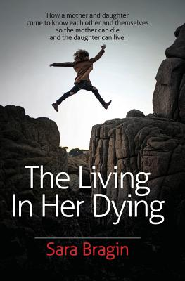 The Living In Her Dying: How a mother and daughter come to know each other and themselves so the mother can die and the daughter can live. Cover Image