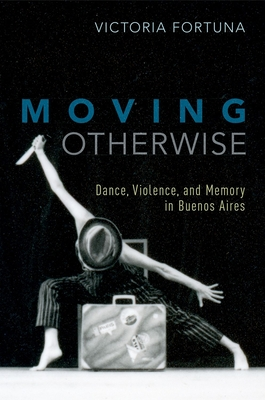 Moving Otherwise: Dance, Violence, and Memory in Buenos Aires Cover Image