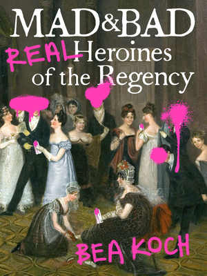 Mad and Bad: Real Heroines of the Regency Cover Image