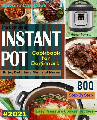 The Complete Instant Pot Cookbook For Beginners #2021: Step By Step Easy Pressure Cooker Recipes Anyone Can Cook and Enjoy Delicious Meals at home Cover Image