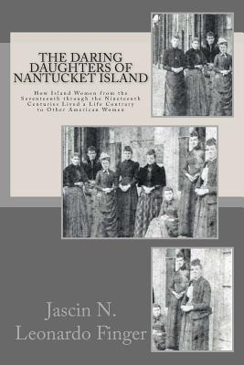 The Daring Daughters of Nantucket Island: How Island Women from the Seventeenth Through the Nineteenth Centuries Lived a Life Contrary to Other Americ Cover Image