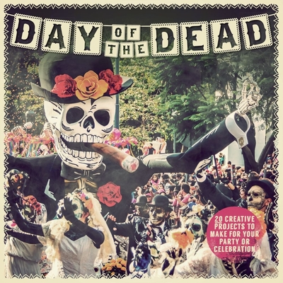 Day of the Dead: 20 Creative Projects to Make for Your Party or Celebration Cover Image
