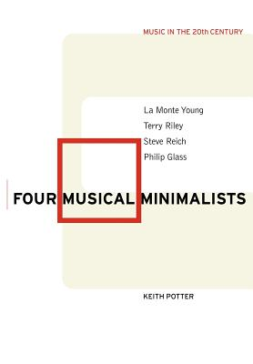 Four Musical Minimalists: La Monte Young, Terry Riley, Steve Reich, Philip Glass (Music in the Twentieth Century #11) Cover Image