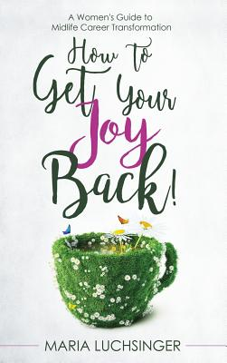 How to Get Your Joy Back!: A Women's Guide to Midlife Career Transformation Cover Image