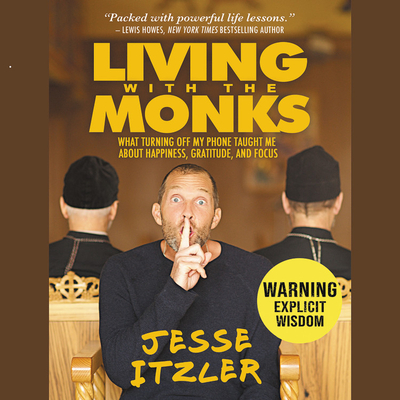 Living with the Monks Lib/E: What Turning Off My Phone Taught Me about Happiness, Gratitude, and Focus Cover Image