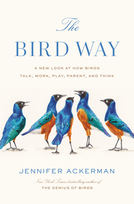 The Bird Way: A New Look at How Birds Talk, Work, Play, Parent, and Think Jennifer Ackerman, Penguin Press, $28,