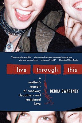 Live Through This: A Mother's Memoir of Runaway Daughters and Reclaimed Love Cover Image