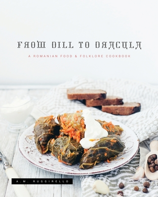 From Dill To Dracula: A Romanian Food & Folklore Cookbook Cover Image