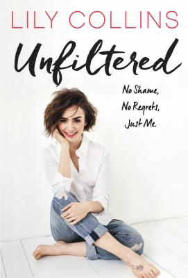 Unfiltered: NO Shame, No Regrets, Just Me by Lily Collins
