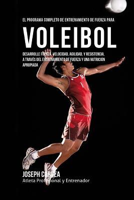 El Programa Completo de Entrenamiento de Fuerza para Voleibol: Desarrolle fuerza, velocidad, agilidad, y resistencia, a traves del entrenamiento de fu Cover Image