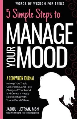 5 Simple Steps to Manage Your Mood - A Companion Journal: to Help You Track, Understand, and Take Charge of Your Mood and Create a Happy Relationship (Words of Wisdom for Teens #4) Cover Image