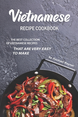Vietnamese Recipe Cookbook: The Best Collection of Vietnamese Recipes that are Very Easy to Make Cover Image