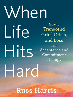When Life Hits Hard: How to Transcend Grief, Crisis, and Loss with Acceptance and Commitment Therapy Cover Image