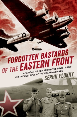 Forgotten Bastards of the Eastern Front: American Airmen Behind the Soviet Lines and the Collapse of the Grand Alliance Cover Image