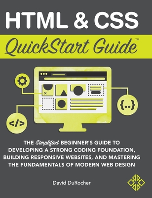 HTML and CSS QuickStart Guide: The Simplified Beginners Guide to Developing a Strong Coding Foundation, Building Responsive Websites, and Mastering t (QuickStart Guides) Cover Image