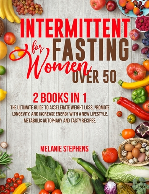 Intermittent Fasting for Women over 50: 2 Books in 1 The Ultimate Guide to Accelerate Weight Loss, Promote Longevity, and Increase Energy with a New L Cover Image