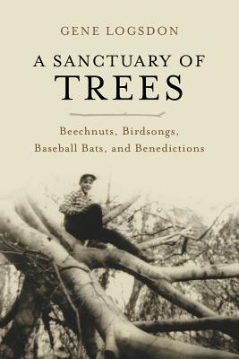 A Sanctuary of Trees: Beechnuts, Birdsongs, Baseball Bats, and Benedictions Cover Image