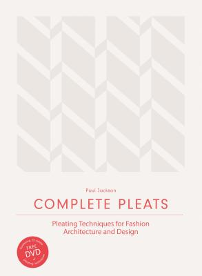 Complete Pleats: Pleating Techniques for Fashion, Architecture and Design Cover Image
