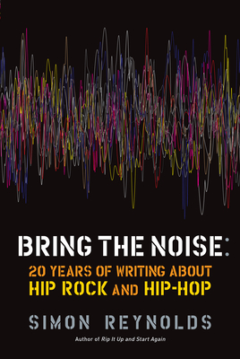 Bring the Noise: 20 Years of Writing about Hip Rock and Hip Hop Cover Image