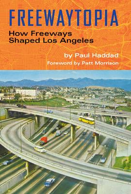 Freewaytopia: How Freeways Shaped Los Angeles Cover Image