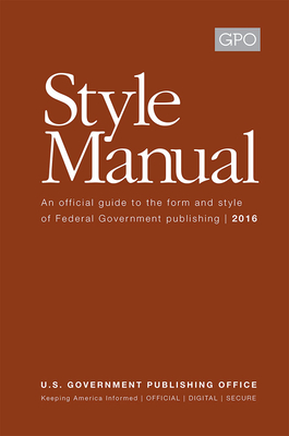GPO Style Manual: An Official Guide to the Form and Style of Federal Government Publishing 2016: An Official Guide to the Form and Style of Federal Government Publishing 2016 Cover Image