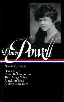 Dawn Powell: Novels 1930-1942 (LOA #126): Dance Night / Come Back to Sorrento / Turn, Magic Wheel / Angels on Toast / A  Time to Be Born (Library of America Dawn Powell Edition #1) Cover Image