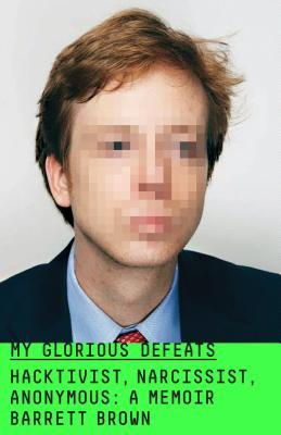 My Glorious Defeats: Hacktivist, Narcissist, Anonymous: A Memoir Cover Image